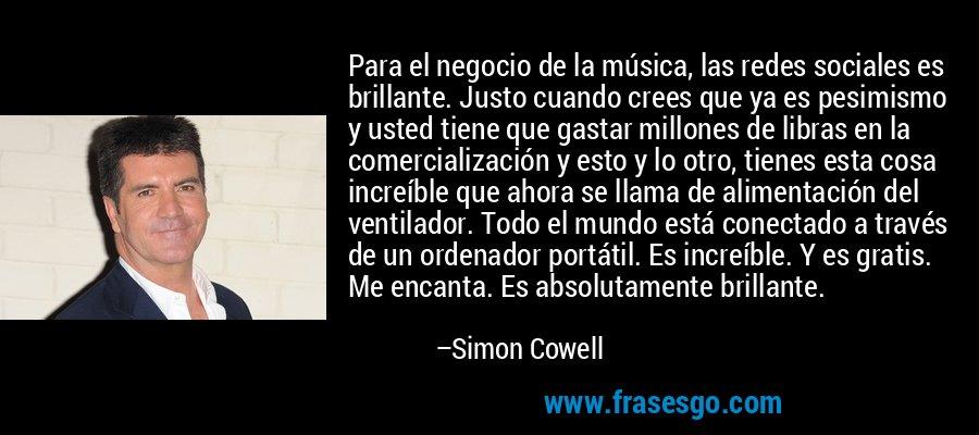 Para el negocio de la música, las redes sociales es brillante. Justo cuando crees que ya es pesimismo y usted tiene que gastar millones de libras en la comercialización y esto y lo otro, tienes esta cosa increíble que ahora se llama de alimentación del ventilador. Todo el mundo está conectado a través de un ordenador portátil. Es increíble. Y es gratis. Me encanta. Es absolutamente brillante. – Simon Cowell