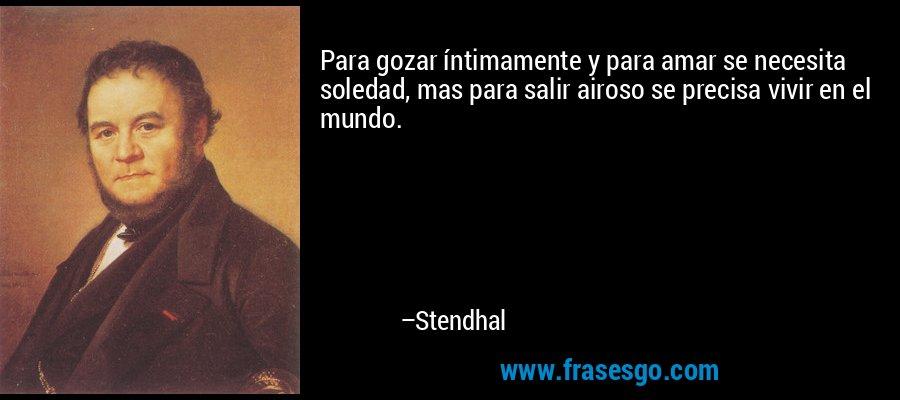 Para gozar íntimamente y para amar se necesita soledad, mas para salir airoso se precisa vivir en el mundo. – Stendhal