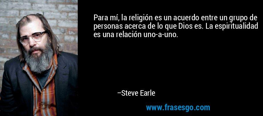 Para mí, la religión es un acuerdo entre un grupo de personas acerca de lo que Dios es. La espiritualidad es una relación uno-a-uno. – Steve Earle