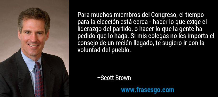 Para muchos miembros del Congreso, el tiempo para la elección está cerca - hacer lo que exige el liderazgo del partido, o hacer lo que la gente ha pedido que lo haga. Si mis colegas no les importa el consejo de un recién llegado, te sugiero ir con la voluntad del pueblo. – Scott Brown