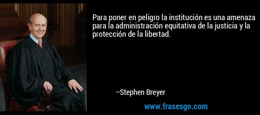 Para poner en peligro la institución es una amenaza para la administración equitativa de la justicia y la protección de la libertad. – Stephen Breyer