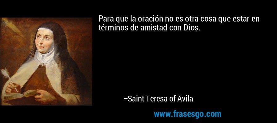 Para que la oración no es otra cosa que estar en términos de amistad con Dios. – Saint Teresa of Avila