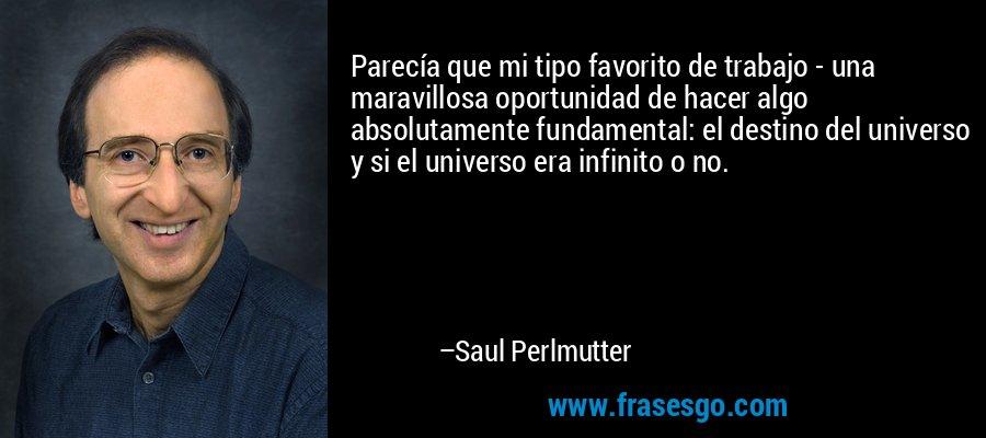 Parecía que mi tipo favorito de trabajo - una maravillosa oportunidad de hacer algo absolutamente fundamental: el destino del universo y si el universo era infinito o no. – Saul Perlmutter