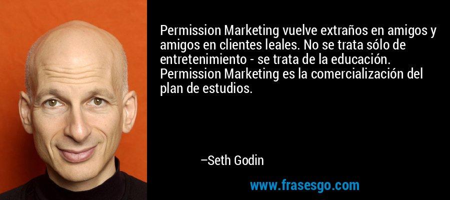 Permission Marketing vuelve extraños en amigos y amigos en clientes leales. No se trata sólo de entretenimiento - se trata de la educación. Permission Marketing es la comercialización del plan de estudios. – Seth Godin