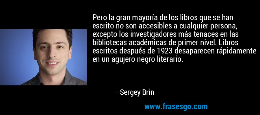 Pero la gran mayoría de los libros que se han escrito no son accesibles a cualquier persona, excepto los investigadores más tenaces en las bibliotecas académicas de primer nivel. Libros escritos después de 1923 desaparecen rápidamente en un agujero negro literario. – Sergey Brin