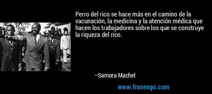 Perro del rico se hace más en el camino de la vacunación, la medicina y la atención médica que hacen los trabajadores sobre los que se construye la riqueza del rico. – Samora Machel
