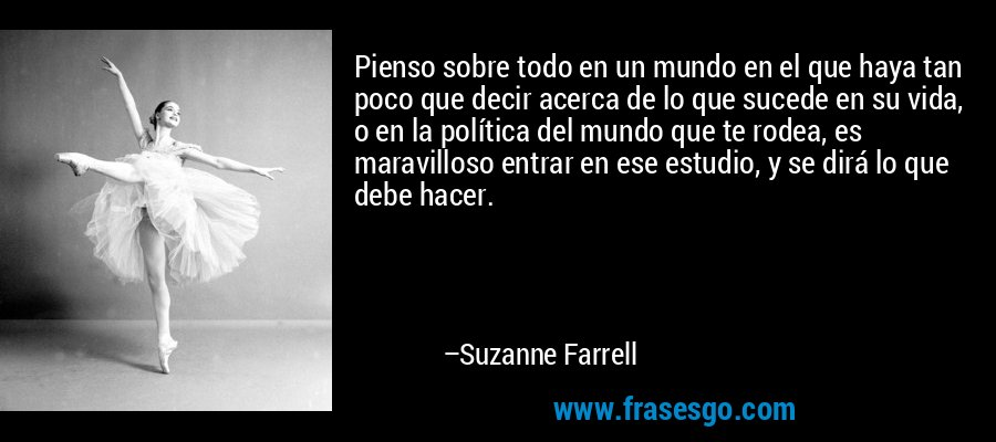 Pienso sobre todo en un mundo en el que haya tan poco que decir acerca de lo que sucede en su vida, o en la política del mundo que te rodea, es maravilloso entrar en ese estudio, y se dirá lo que debe hacer. – Suzanne Farrell