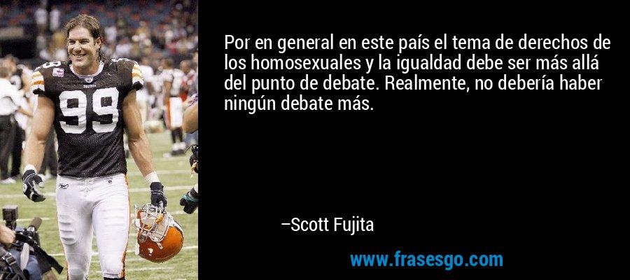 Por en general en este país el tema de derechos de los homosexuales y la igualdad debe ser más allá del punto de debate. Realmente, no debería haber ningún debate más. – Scott Fujita