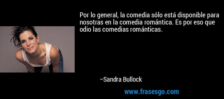 Por lo general, la comedia sólo está disponible para nosotras en la comedia romántica. Es por eso que odio las comedias románticas. – Sandra Bullock