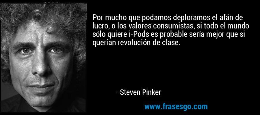 Por mucho que podamos deploramos el afán de lucro, o los valores consumistas, si todo el mundo sólo quiere i-Pods es probable sería mejor que si querían revolución de clase. – Steven Pinker