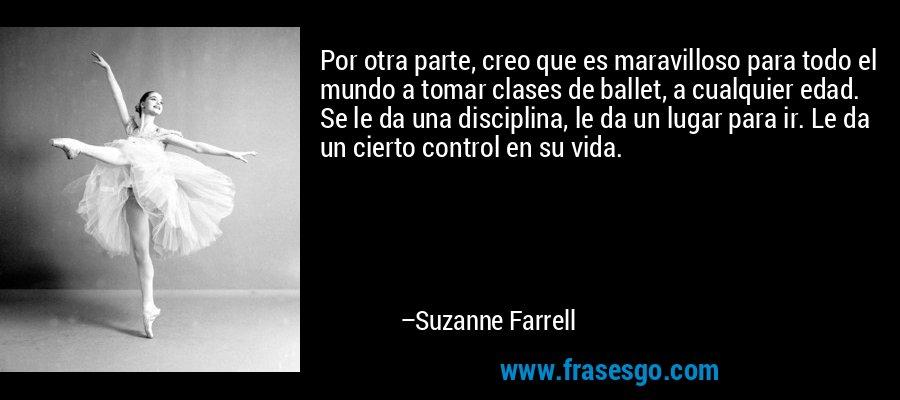 Por otra parte, creo que es maravilloso para todo el mundo a tomar clases de ballet, a cualquier edad. Se le da una disciplina, le da un lugar para ir. Le da un cierto control en su vida. – Suzanne Farrell