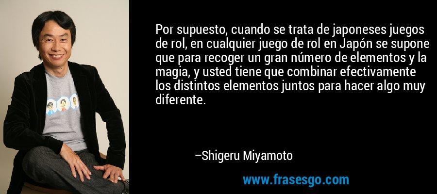 Por supuesto, cuando se trata de japoneses juegos de rol, en cualquier juego de rol en Japón se supone que para recoger un gran número de elementos y la magia, y usted tiene que combinar efectivamente los distintos elementos juntos para hacer algo muy diferente. – Shigeru Miyamoto
