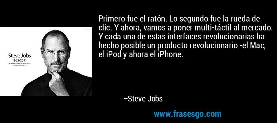 Primero fue el ratón. Lo segundo fue la rueda de clic. Y ahora, vamos a poner multi-táctil al mercado. Y cada una de estas interfaces revolucionarias ha hecho posible un producto revolucionario -el Mac, el iPod y ahora el iPhone. – Steve Jobs