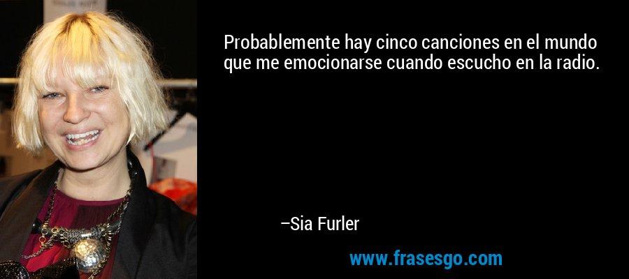 Probablemente hay cinco canciones en el mundo que me emocionarse cuando escucho en la radio. – Sia Furler