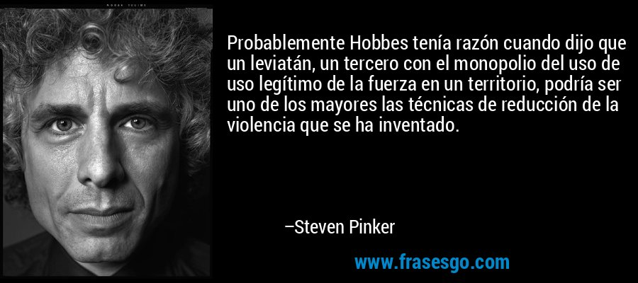 Probablemente Hobbes tenía razón cuando dijo que un leviatán, un tercero con el monopolio del uso de uso legítimo de la fuerza en un territorio, podría ser uno de los mayores las técnicas de reducción de la violencia que se ha inventado. – Steven Pinker