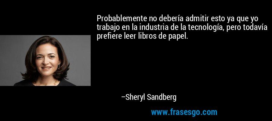Probablemente no debería admitir esto ya que yo trabajo en la industria de la tecnología, pero todavía prefiere leer libros de papel. – Sheryl Sandberg