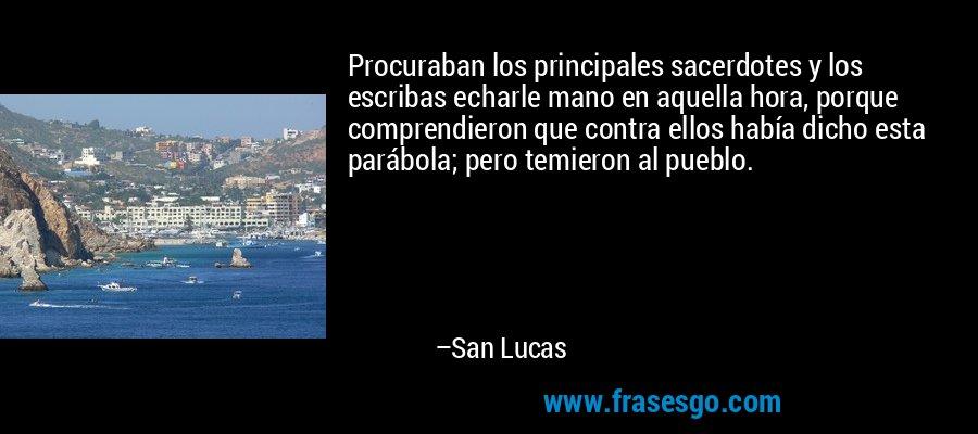 Procuraban los principales sacerdotes y los escribas echarle mano en aquella hora, porque comprendieron que contra ellos había dicho esta parábola; pero temieron al pueblo. – San Lucas