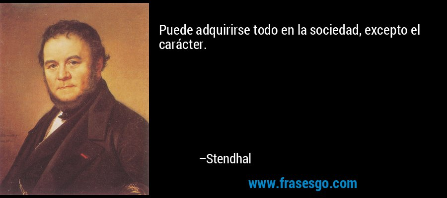 Puede adquirirse todo en la sociedad, excepto el carácter. – Stendhal