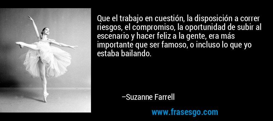 Que el trabajo en cuestión, la disposición a correr riesgos, el compromiso, la oportunidad de subir al escenario y hacer feliz a la gente, era más importante que ser famoso, o incluso lo que yo estaba bailando. – Suzanne Farrell