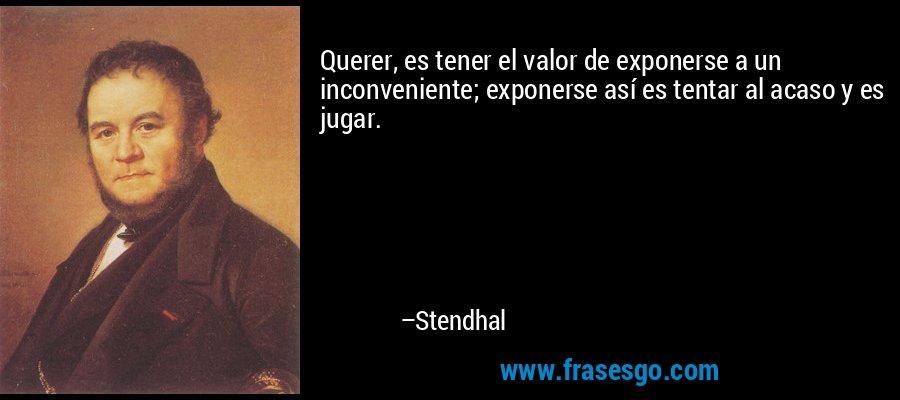 Querer, es tener el valor de exponerse a un inconveniente; exponerse así es tentar al acaso y es jugar. – Stendhal
