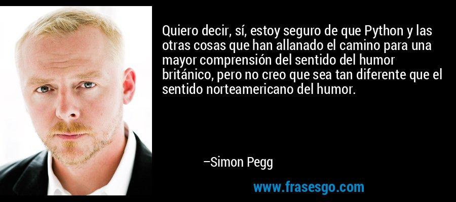 Quiero decir, sí, estoy seguro de que Python y las otras cosas que han allanado el camino para una mayor comprensión del sentido del humor británico, pero no creo que sea tan diferente que el sentido norteamericano del humor. – Simon Pegg