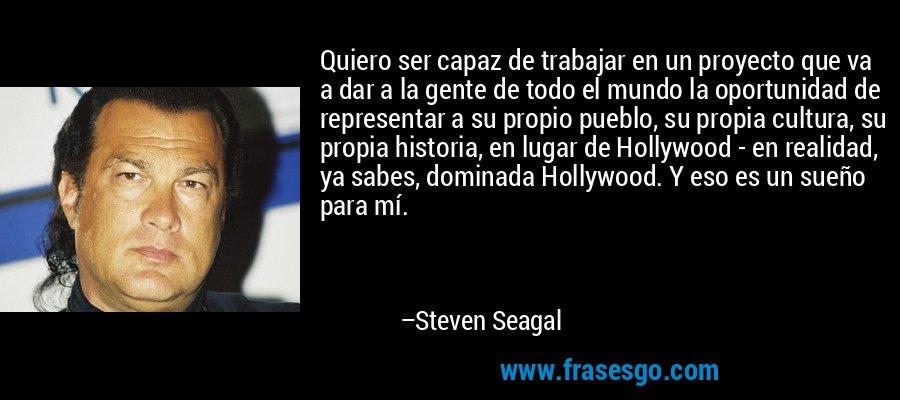 Quiero ser capaz de trabajar en un proyecto que va a dar a la gente de todo el mundo la oportunidad de representar a su propio pueblo, su propia cultura, su propia historia, en lugar de Hollywood - en realidad, ya sabes, dominada Hollywood. Y eso es un sueño para mí. – Steven Seagal