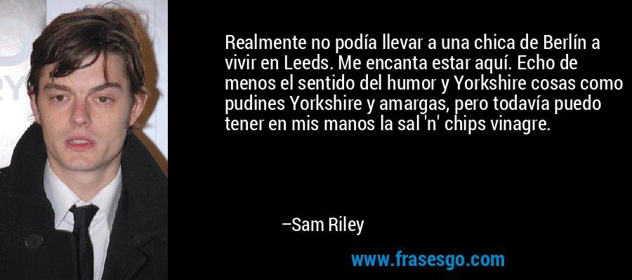Realmente no podía llevar a una chica de Berlín a vivir en Leeds. Me encanta estar aquí. Echo de menos el sentido del humor y Yorkshire cosas como pudines Yorkshire y amargas, pero todavía puedo tener en mis manos la sal 'n' chips vinagre. – Sam Riley