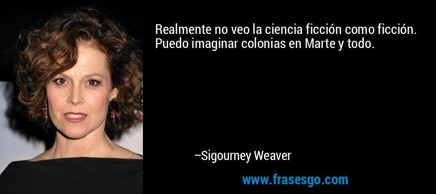 Realmente no veo la ciencia ficción como ficción. Puedo imaginar colonias en Marte y todo. – Sigourney Weaver