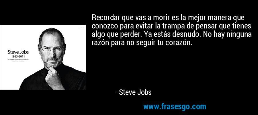 Recordar que vas a morir es la mejor manera que conozco para evitar la trampa de pensar que tienes algo que perder. Ya estás desnudo. No hay ninguna razón para no seguir tu corazón. – Steve Jobs