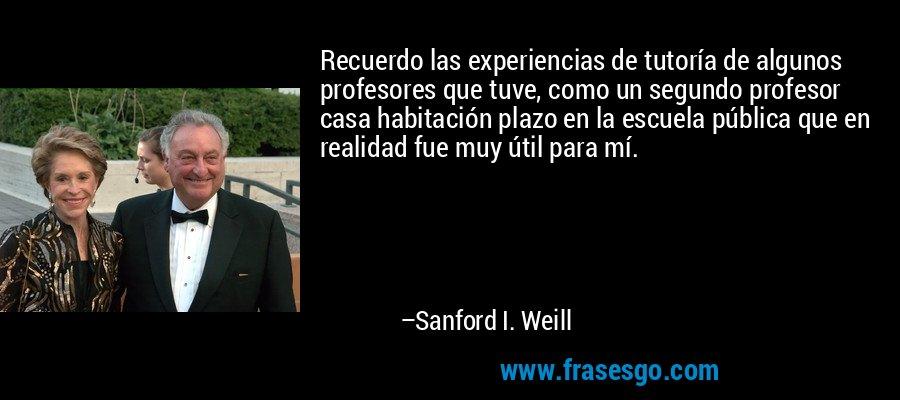 Recuerdo las experiencias de tutoría de algunos profesores que tuve, como un segundo profesor casa habitación plazo en la escuela pública que en realidad fue muy útil para mí. – Sanford I. Weill