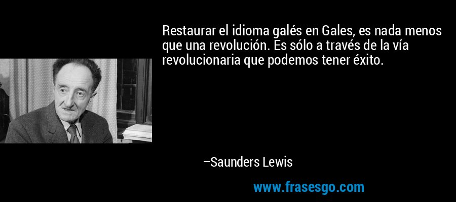 Restaurar el idioma galés en Gales, es nada menos que una revolución. Es sólo a través de la vía revolucionaria que podemos tener éxito. – Saunders Lewis
