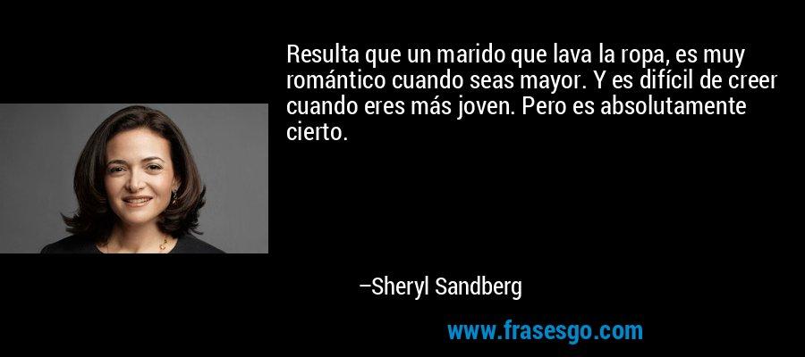 Resulta que un marido que lava la ropa, es muy romántico cuando seas mayor. Y es difícil de creer cuando eres más joven. Pero es absolutamente cierto. – Sheryl Sandberg