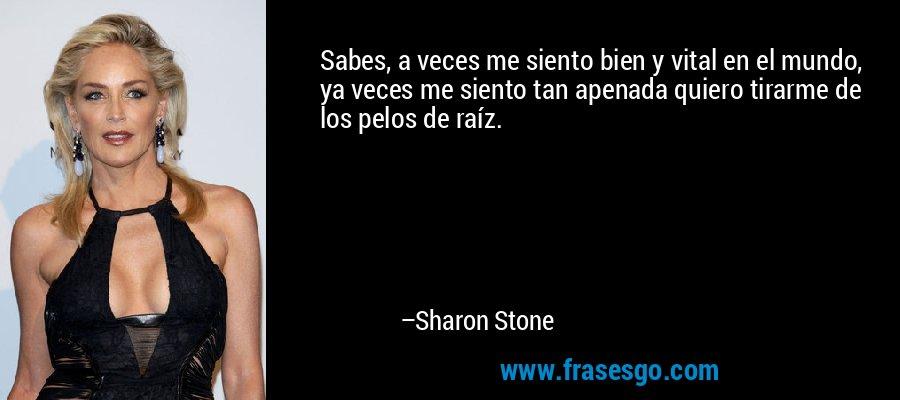 Sabes, a veces me siento bien y vital en el mundo, ya veces me siento tan apenada quiero tirarme de los pelos de raíz. – Sharon Stone