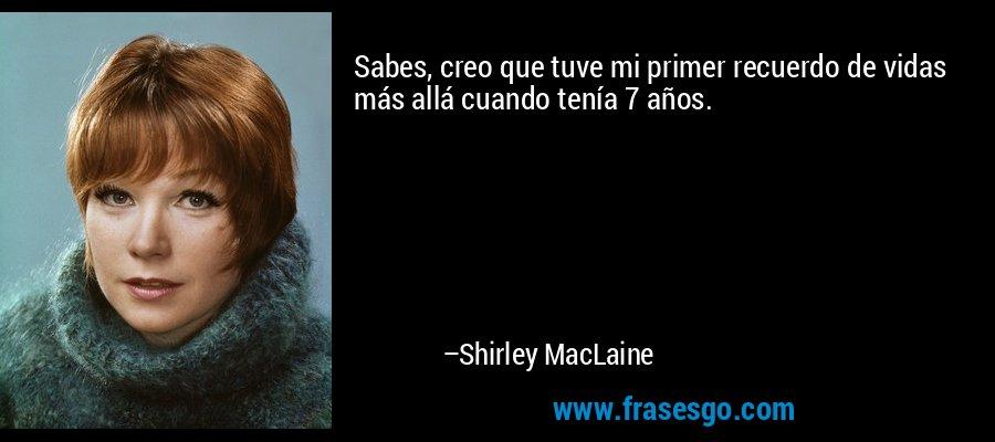 Sabes, creo que tuve mi primer recuerdo de vidas más allá cuando tenía 7 años. – Shirley MacLaine