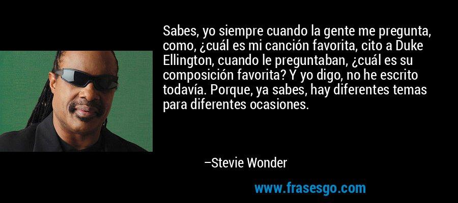 Sabes, yo siempre cuando la gente me pregunta, como, ¿cuál es mi canción favorita, cito a Duke Ellington, cuando le preguntaban, ¿cuál es su composición favorita? Y yo digo, no he escrito todavía. Porque, ya sabes, hay diferentes temas para diferentes ocasiones. – Stevie Wonder