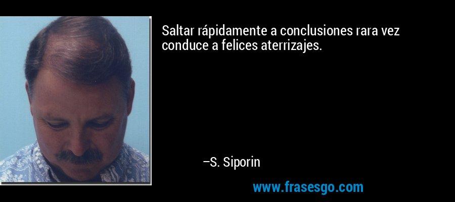 Saltar rápidamente a conclusiones rara vez conduce a felices aterrizajes. – S. Siporin
