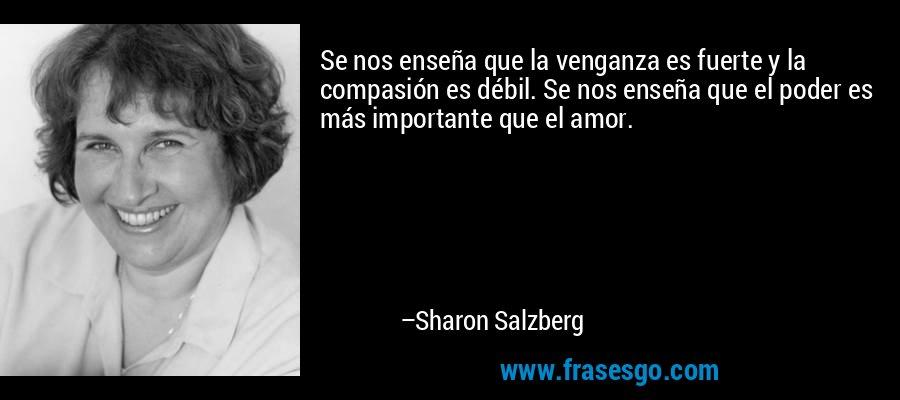 Se nos enseña que la venganza es fuerte y la compasión es débil. Se nos enseña que el poder es más importante que el amor. – Sharon Salzberg