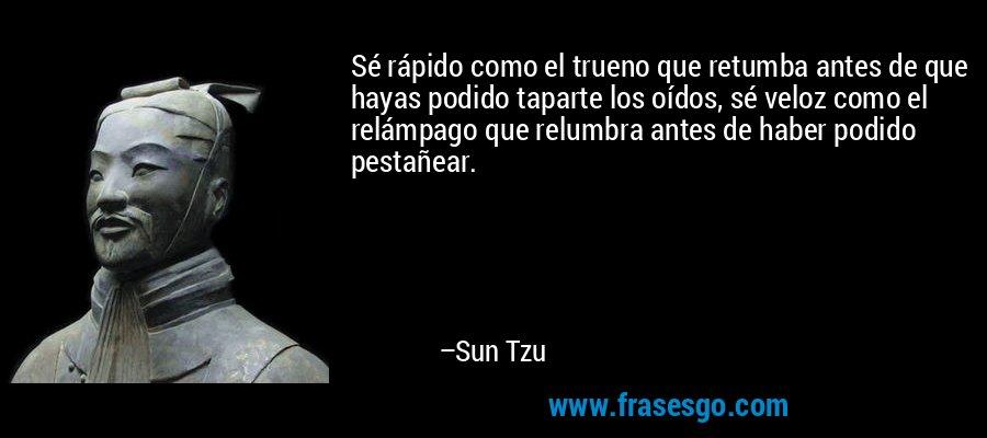 Sé rápido como el trueno que retumba antes de que hayas podido taparte los oídos, sé veloz como el relámpago que relumbra antes de haber podido pestañear. – Sun Tzu