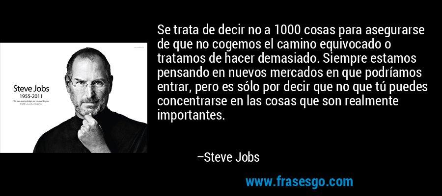 Se trata de decir no a 1000 cosas para asegurarse de que no cogemos el camino equivocado o tratamos de hacer demasiado. Siempre estamos pensando en nuevos mercados en que podríamos entrar, pero es sólo por decir que no que tú puedes concentrarse en las cosas que son realmente importantes. – Steve Jobs