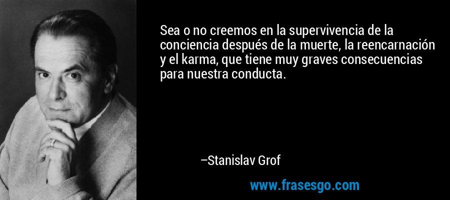 Sea o no creemos en la supervivencia de la conciencia después de la muerte, la reencarnación y el karma, que tiene muy graves consecuencias para nuestra conducta. – Stanislav Grof