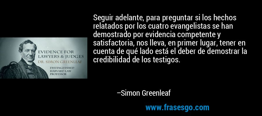 Seguir adelante, para preguntar si los hechos relatados por los cuatro evangelistas se han demostrado por evidencia competente y satisfactoria, nos lleva, en primer lugar, tener en cuenta de qué lado está el deber de demostrar la credibilidad de los testigos. – Simon Greenleaf