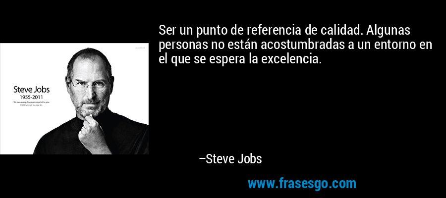 Ser un punto de referencia de calidad. Algunas personas no están acostumbradas a un entorno en el que se espera la excelencia. – Steve Jobs