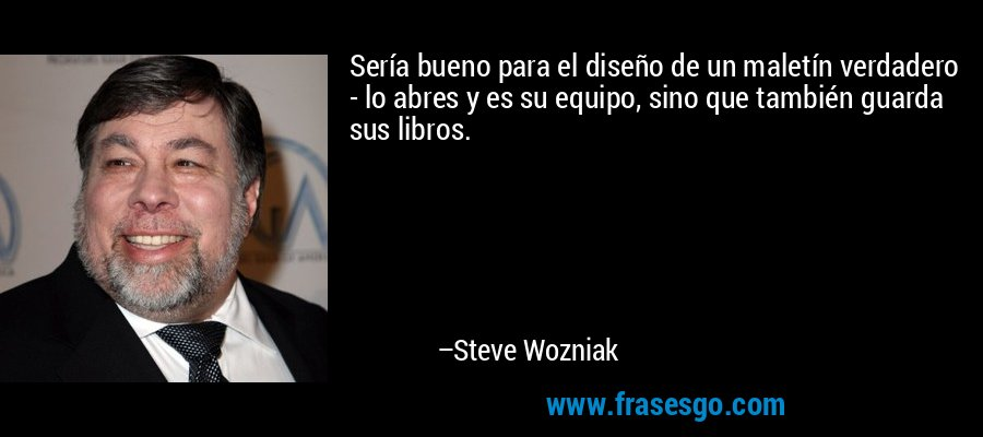 Sería bueno para el diseño de un maletín verdadero - lo abres y es su equipo, sino que también guarda sus libros. – Steve Wozniak