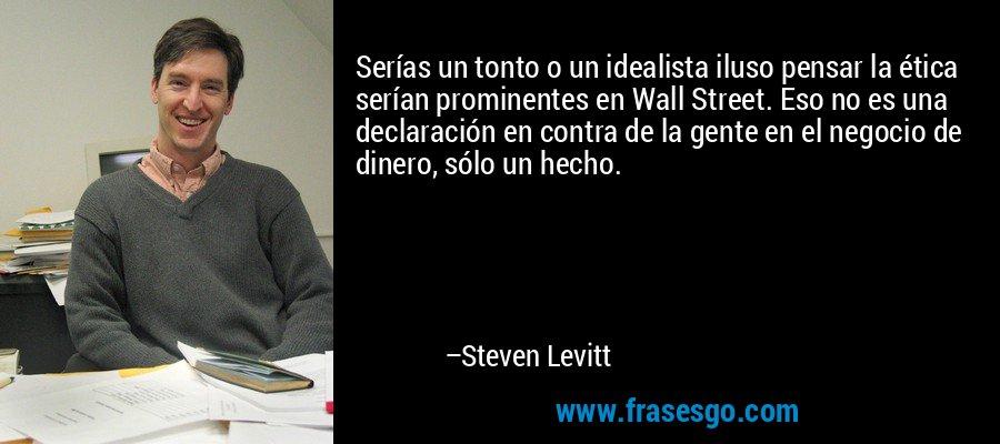 Serías un tonto o un idealista iluso pensar la ética serían prominentes en Wall Street. Eso no es una declaración en contra de la gente en el negocio de dinero, sólo un hecho. – Steven Levitt
