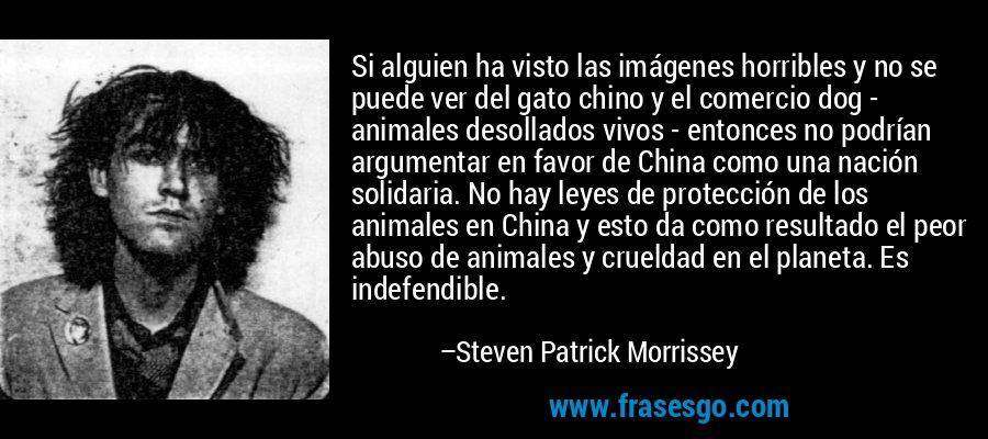 Si alguien ha visto las imágenes horribles y no se puede ver del gato chino y el comercio dog - animales desollados vivos - entonces no podrían argumentar en favor de China como una nación solidaria. No hay leyes de protección de los animales en China y esto da como resultado el peor abuso de animales y crueldad en el planeta. Es indefendible. – Steven Patrick Morrissey