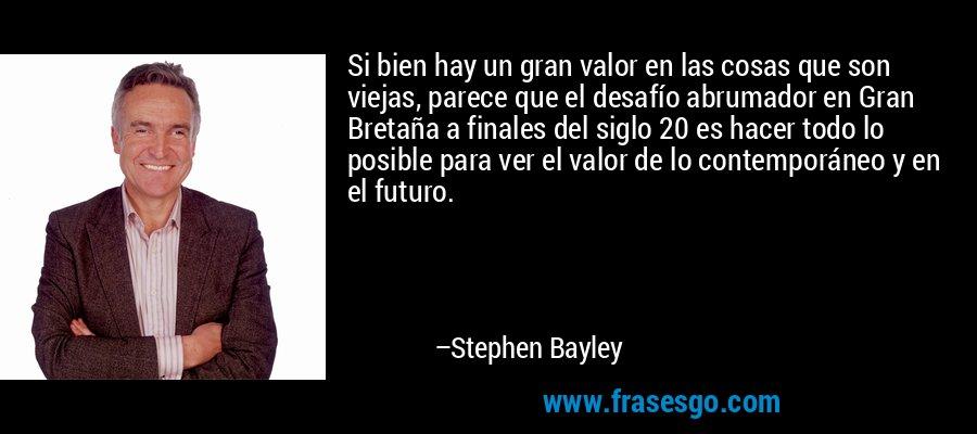Si bien hay un gran valor en las cosas que son viejas, parece que el desafío abrumador en Gran Bretaña a finales del siglo 20 es hacer todo lo posible para ver el valor de lo contemporáneo y en el futuro. – Stephen Bayley