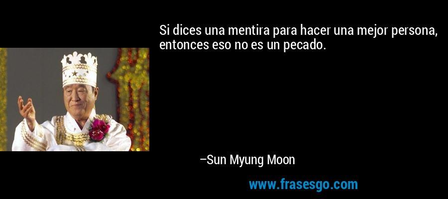 Si dices una mentira para hacer una mejor persona, entonces eso no es un pecado. – Sun Myung Moon