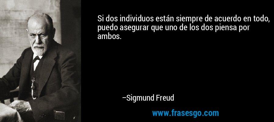 Si dos individuos están siempre de acuerdo en todo, puedo asegurar que uno de los dos piensa por ambos. – Sigmund Freud