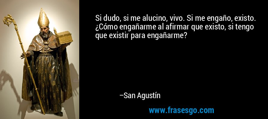 Si dudo, si me alucino, vivo. Si me engaño, existo. ¿Cómo engañarme al afirmar que existo, si tengo que existir para engañarme? – San Agustín