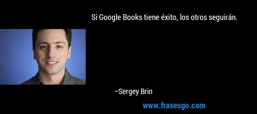 Si Google Books tiene éxito, los otros seguirán. – Sergey Brin